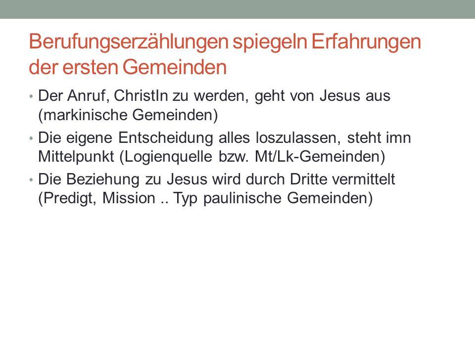 Berufungserzählungen spiegeln Erfahrungen der ersten Gemeinden Der Anruf, ChristIn zu werden, geht von Jesus aus (markinische Gemeinden) Die eigene En