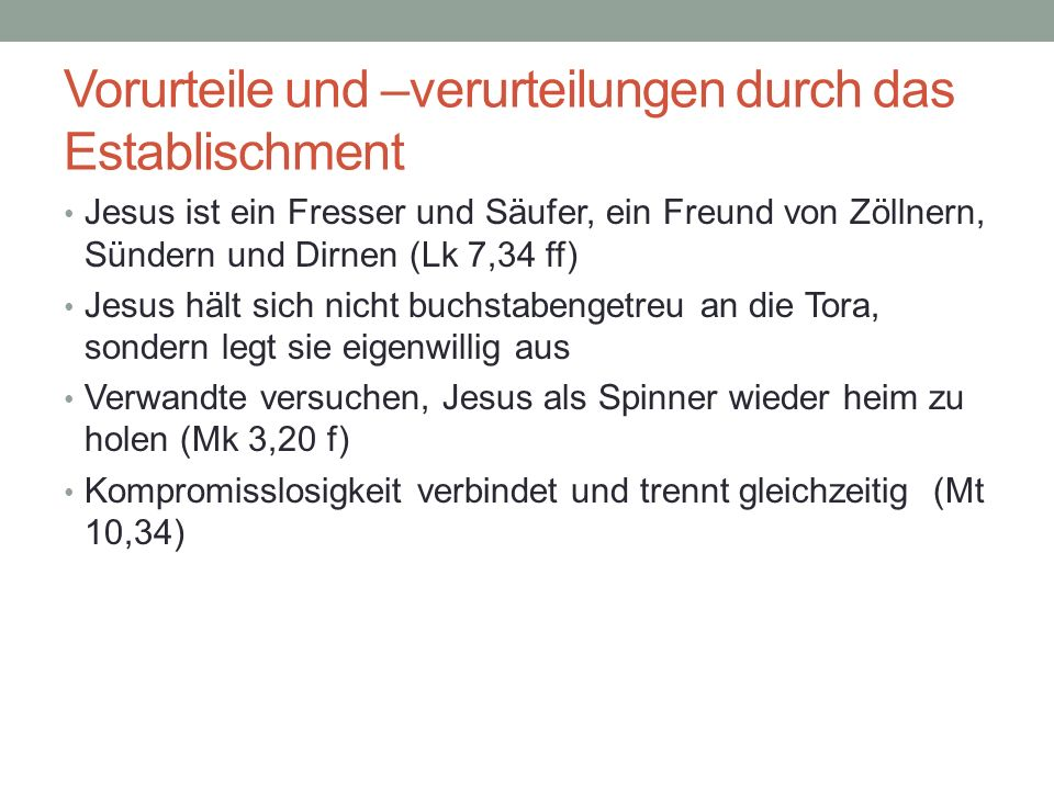 Vorurteile und –verurteilungen durch das Establischment Jesus ist ein Fresser und Säufer, ein Freund von Zöllnern, Sündern und Dirnen (Lk 7,34 ff) Jes