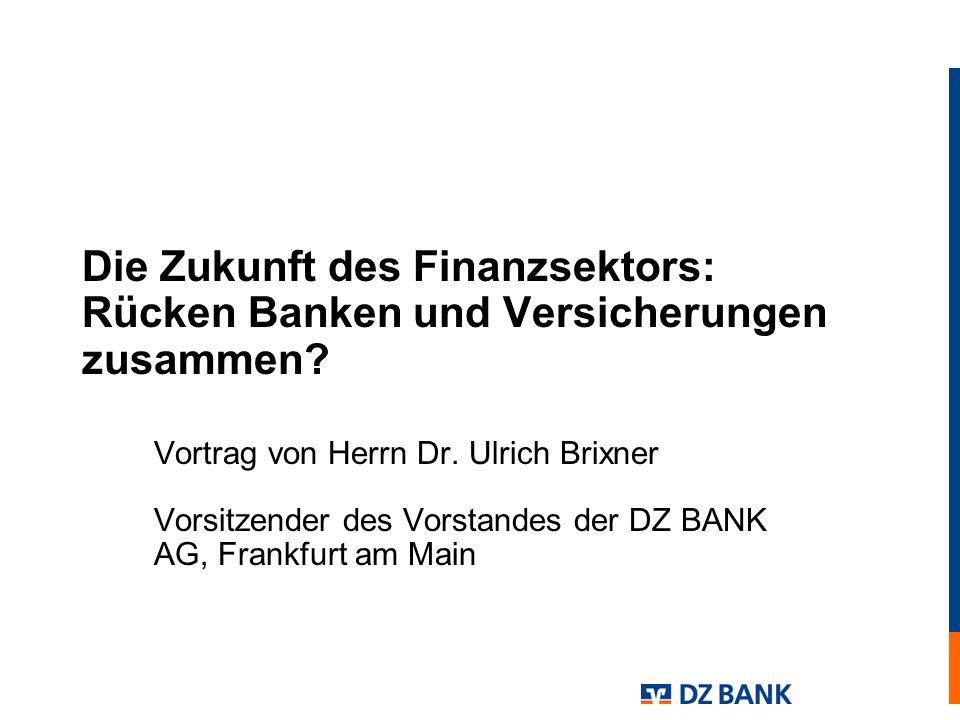 Die Zukunft des Finanzsektors: Rücken Banken und Versicherungen zusammen? Vortrag von Herrn Dr. Ulrich Brixner Vorsitzender des Vorstandes der DZ BANK