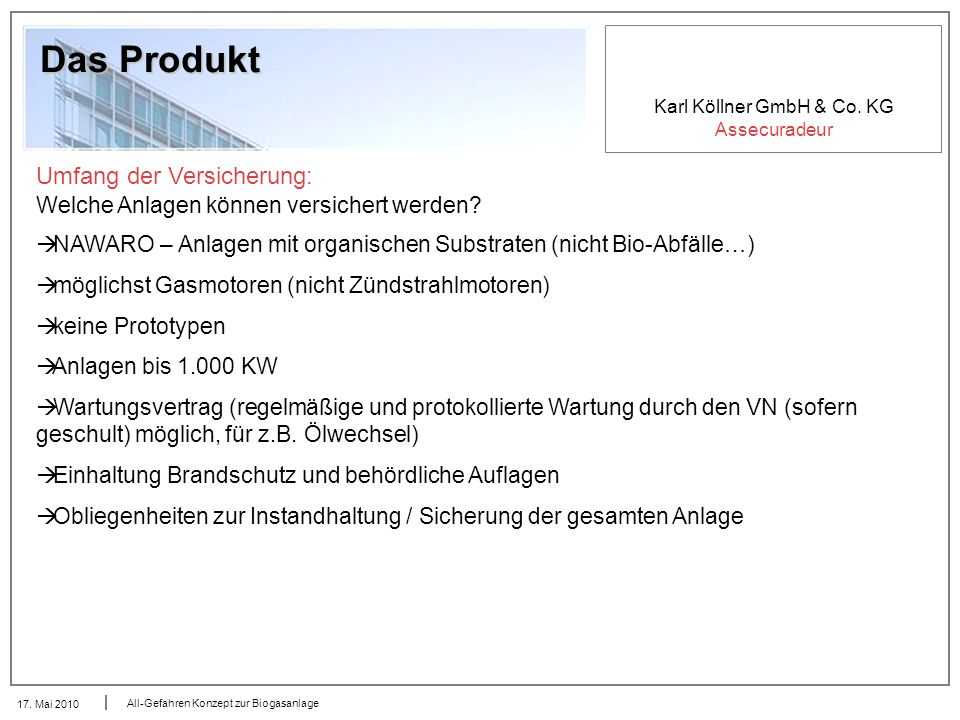 Karl Köllner GmbH & Co. KG Assecuradeur 17. Mai 2010 All-Gefahren Konzept zur Biogasanlage Das Produkt Umfang der Versicherung: Welche Anlagen können