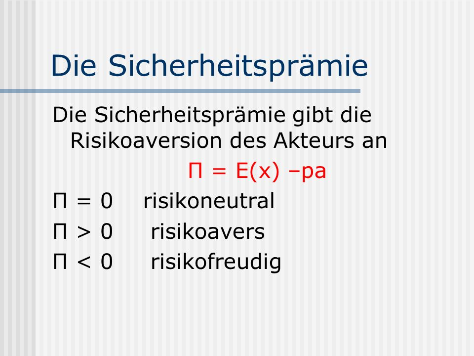 Die Sicherheitsprämie Die Sicherheitsprämie gibt die Risikoaversion des Akteurs an П = E(x) –pa П = 0 risikoneutral П > 0 risikoavers П < 0 risikofreu