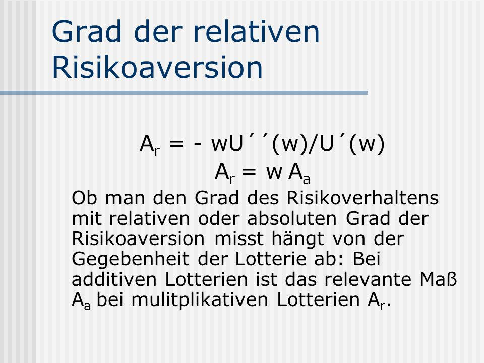 Grad der relativen Risikoaversion A r = - wU´´(w)/U´(w) A r = w A a Ob man den Grad des Risikoverhaltens mit relativen oder absoluten Grad der Risikoa