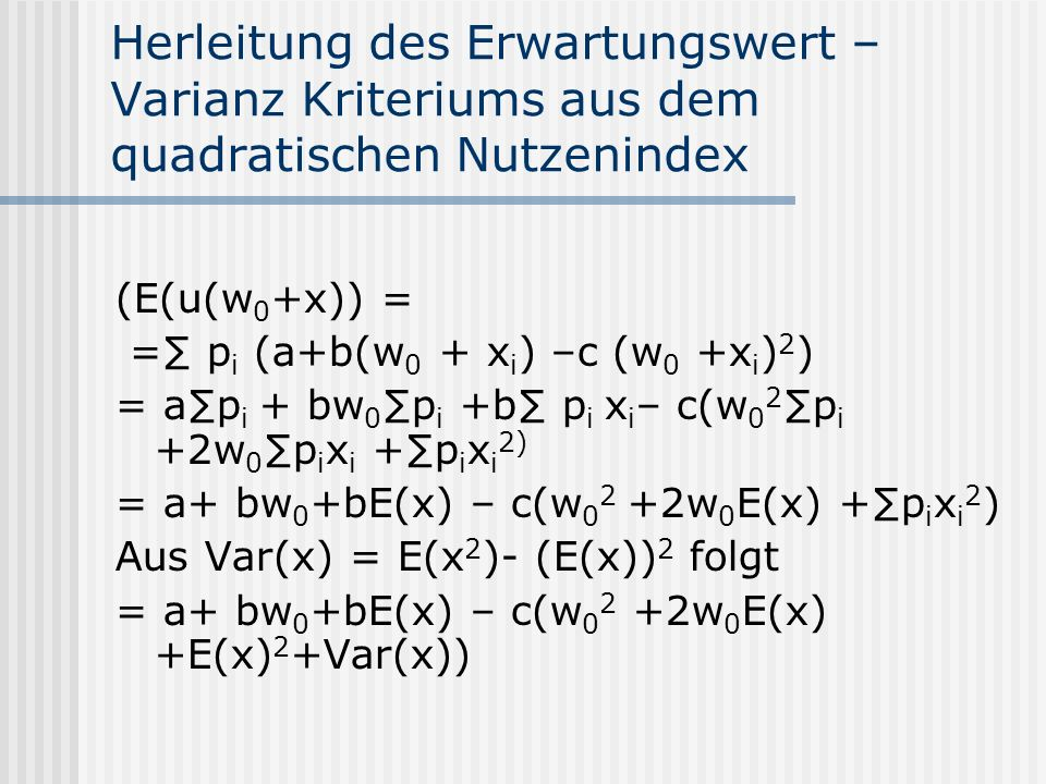 Herleitung des Erwartungswert – Varianz Kriteriums aus dem quadratischen Nutzenindex (E(u(w 0 +x)) = = p i (a+b(w 0 + x i ) –c (w 0 +x i ) 2 ) = ap i