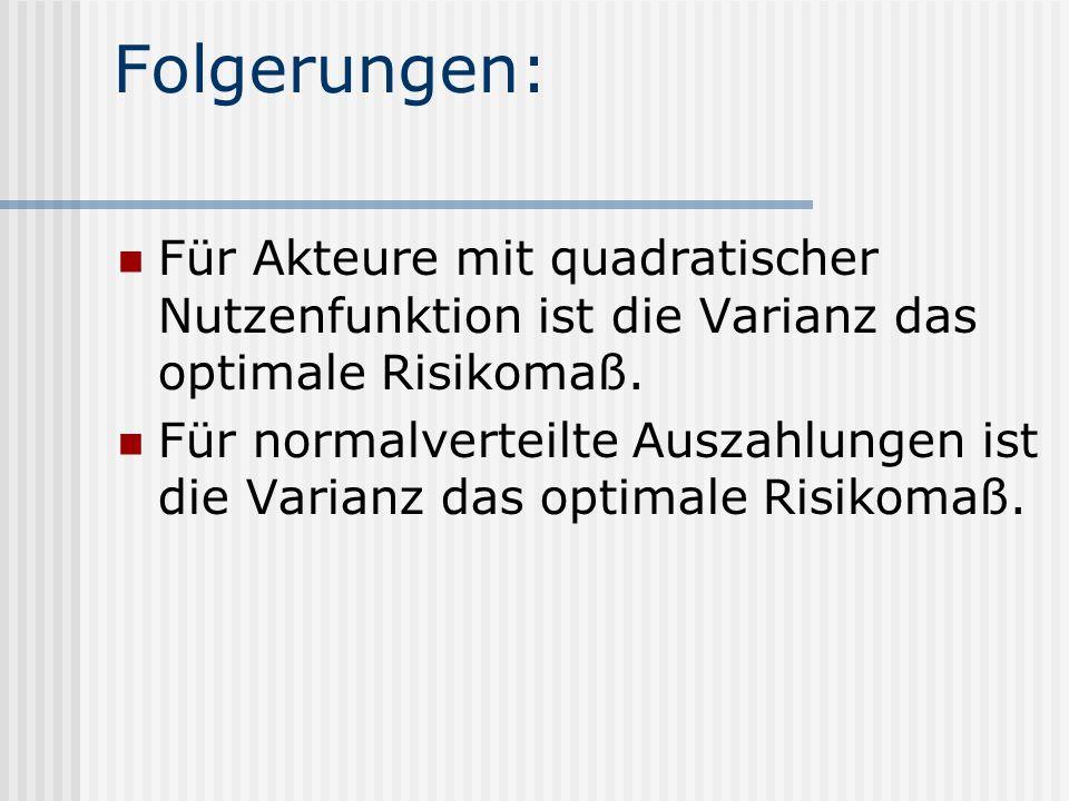 Folgerungen: Für Akteure mit quadratischer Nutzenfunktion ist die Varianz das optimale Risikomaß. Für normalverteilte Auszahlungen ist die Varianz das