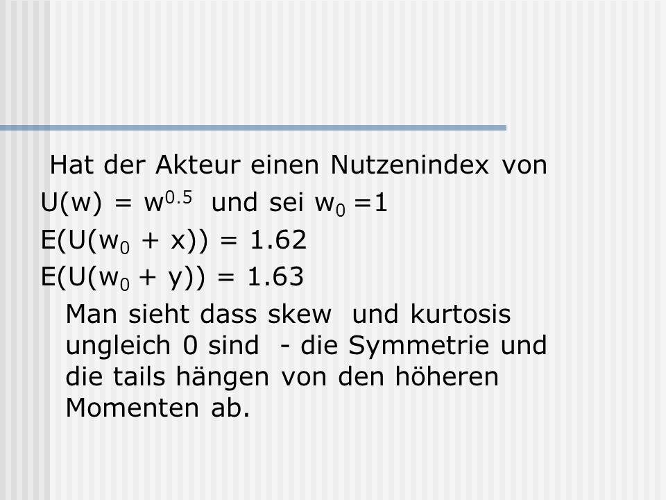 Hat der Akteur einen Nutzenindex von U(w) = w 0.5 und sei w 0 =1 E(U(w 0 + x)) = 1.62 E(U(w 0 + y)) = 1.63 Man sieht dass skew und kurtosis ungleich 0