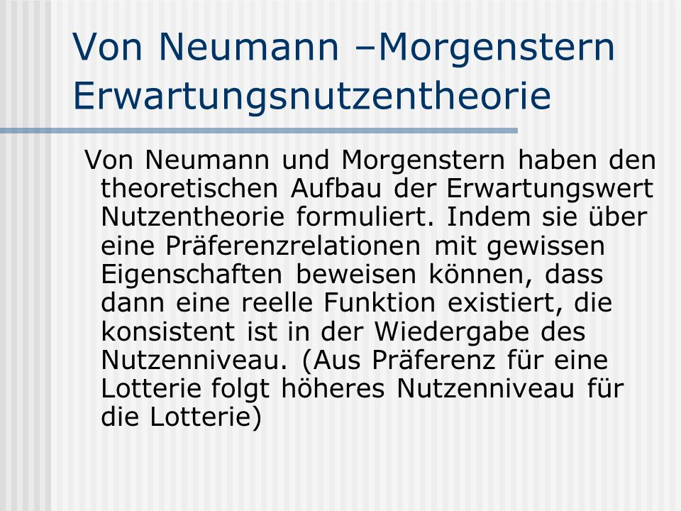 Von Neumann –Morgenstern Erwartungsnutzentheorie Von Neumann und Morgenstern haben den theoretischen Aufbau der Erwartungswert Nutzentheorie formulier