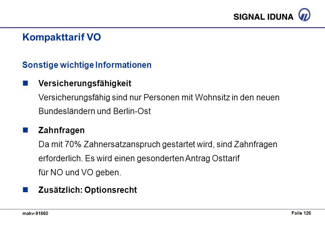 Folie 126 makv-91660 Kompakttarif VO Sonstige wichtige Informationen Versicherungsfähigkeit Versicherungsfähig sind nur Personen mit Wohnsitz in den neuen Bundesländern und Berlin-Ost Zahnfragen Da mit 70% Zahnersatzanspruch gestartet wird, sind Zahnfragen erforderlich.