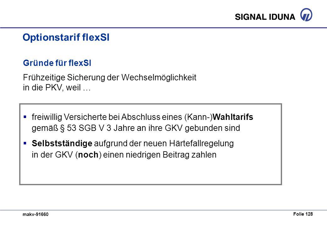 Folie 128 makv-91660 Gründe für flexSI Frühzeitige Sicherung der Wechselmöglichkeit in die PKV, weil … freiwillig Versicherte bei Abschluss eines (Kann-)Wahltarifs gemäß § 53 SGB V 3 Jahre an ihre GKV gebunden sind Selbstständige aufgrund der neuen Härtefallregelung in der GKV (noch) einen niedrigen Beitrag zahlen Optionstarif flexSI