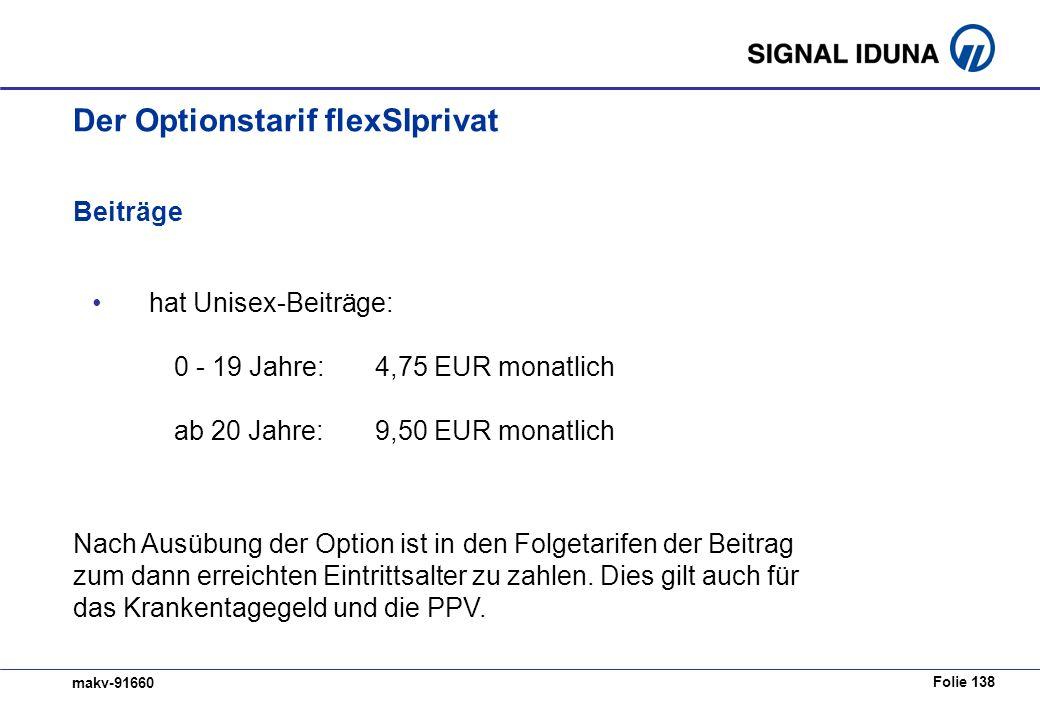Folie 138 makv-91660 Beiträge hat Unisex-Beiträge: 0 - 19 Jahre:4,75 EUR monatlich ab 20 Jahre:9,50 EUR monatlich Der Optionstarif flexSIprivat Nach Ausübung der Option ist in den Folgetarifen der Beitrag zum dann erreichten Eintrittsalter zu zahlen.