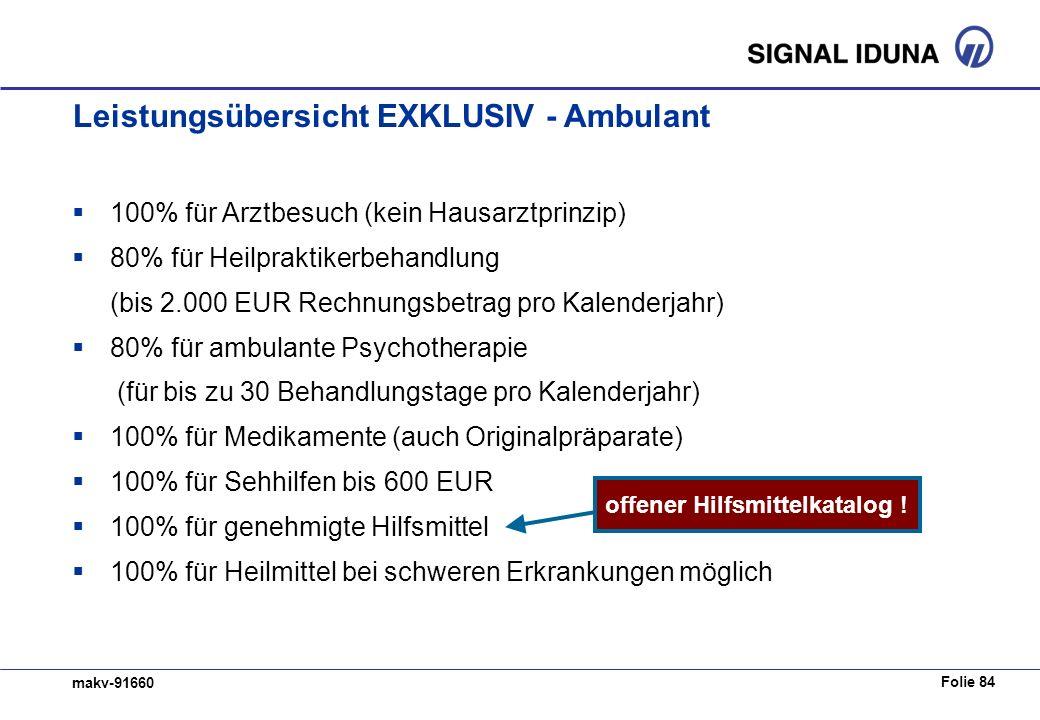 Folie 84 makv-91660 100% für Arztbesuch (kein Hausarztprinzip) 80% für Heilpraktikerbehandlung (bis 2.000 EUR Rechnungsbetrag pro Kalenderjahr) 80% für ambulante Psychotherapie (für bis zu 30 Behandlungstage pro Kalenderjahr) 100% für Medikamente (auch Originalpräparate) 100% für Sehhilfen bis 600 EUR 100% für genehmigte Hilfsmittel 100% für Heilmittel bei schweren Erkrankungen möglich offener Hilfsmittelkatalog .