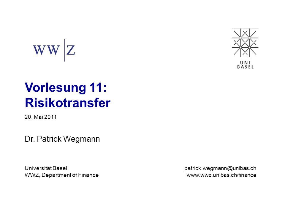 Vorlesung 11: Risikotransfer 20. Mai 2011 Dr. Patrick Wegmann Universität Basel WWZ, Department of Finance patrick.wegmann@unibas.ch www.wwz.unibas.ch
