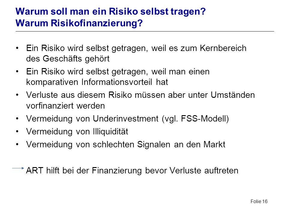 Folie 16 Warum soll man ein Risiko selbst tragen? Warum Risikofinanzierung? Ein Risiko wird selbst getragen, weil es zum Kernbereich des Geschäfts geh