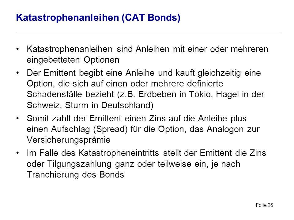 Folie 26 Katastrophenanleihen (CAT Bonds) Katastrophenanleihen sind Anleihen mit einer oder mehreren eingebetteten Optionen Der Emittent begibt eine A