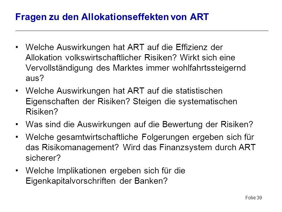 Folie 39 Fragen zu den Allokationseffekten von ART Welche Auswirkungen hat ART auf die Effizienz der Allokation volkswirtschaftlicher Risiken? Wirkt s