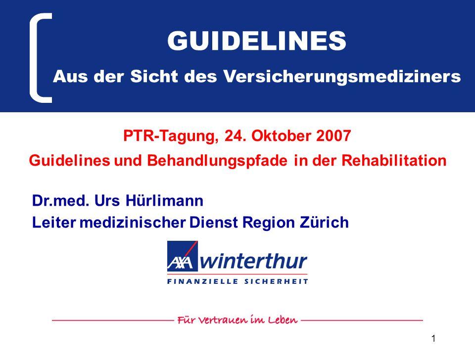 1 GUIDELINES Aus der Sicht des Versicherungsmediziners Dr.med. Urs Hürlimann Leiter medizinischer Dienst Region Zürich PTR-Tagung, 24. Oktober 2007 Gu