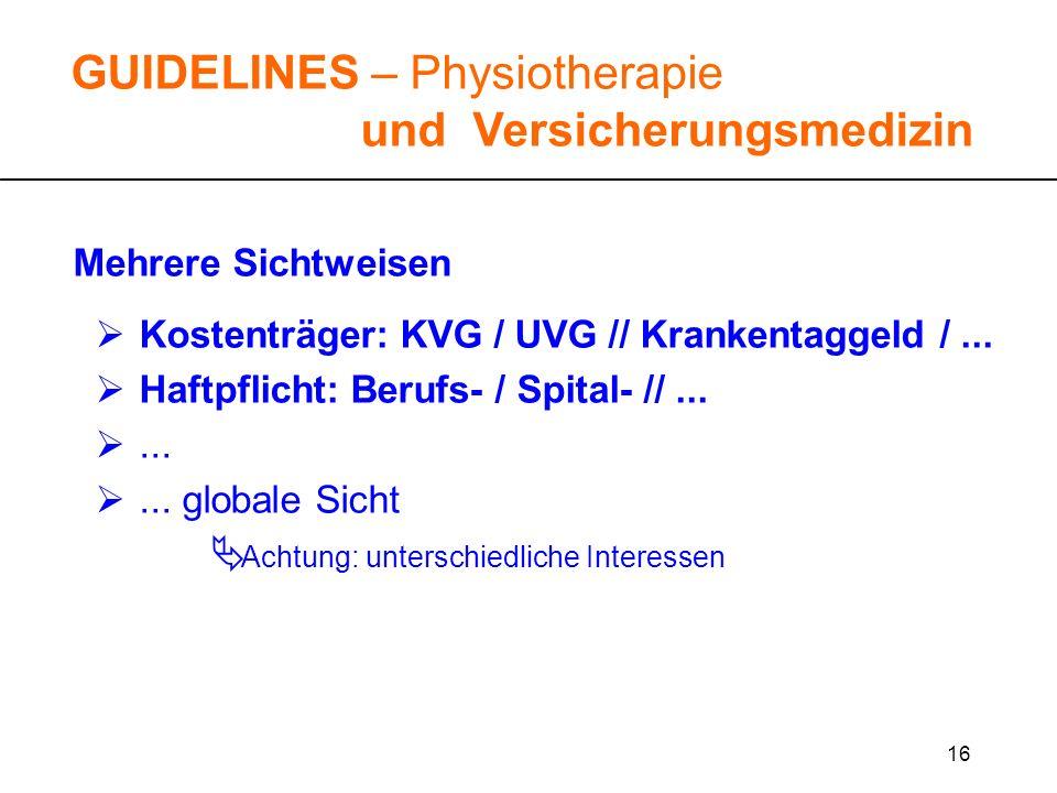 16 GUIDELINES – Physiotherapie und Versicherungsmedizin Mehrere Sichtweisen Kostenträger: KVG / UVG // Krankentaggeld /... Haftpflicht: Berufs- / Spit