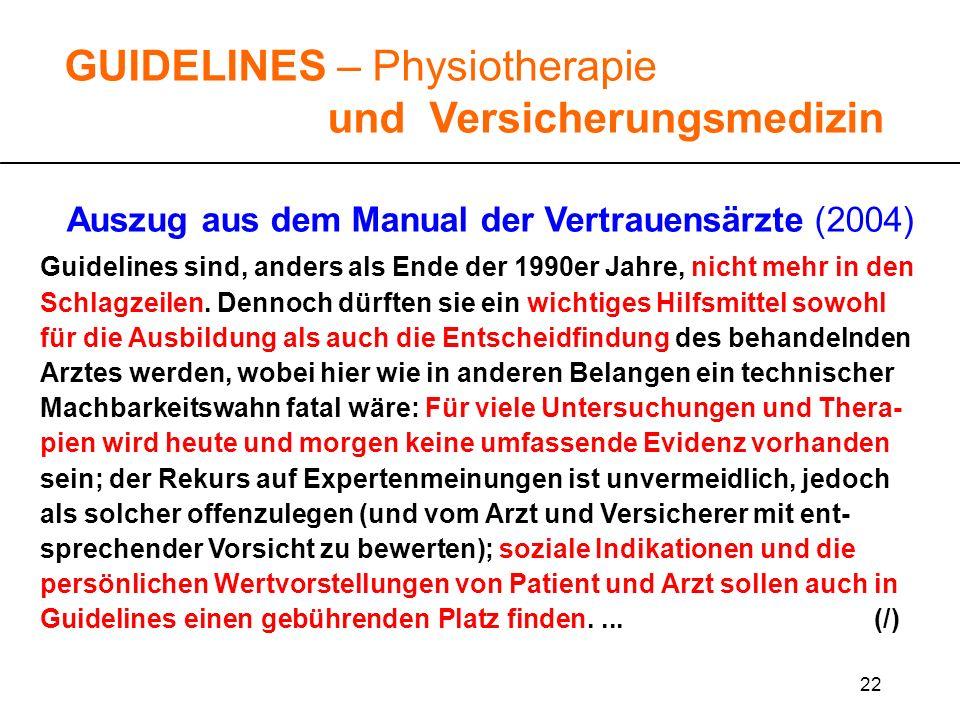 22 GUIDELINES – Physiotherapie und Versicherungsmedizin Auszug aus dem Manual der Vertrauensärzte (2004) Guidelines sind, anders als Ende der 1990er J