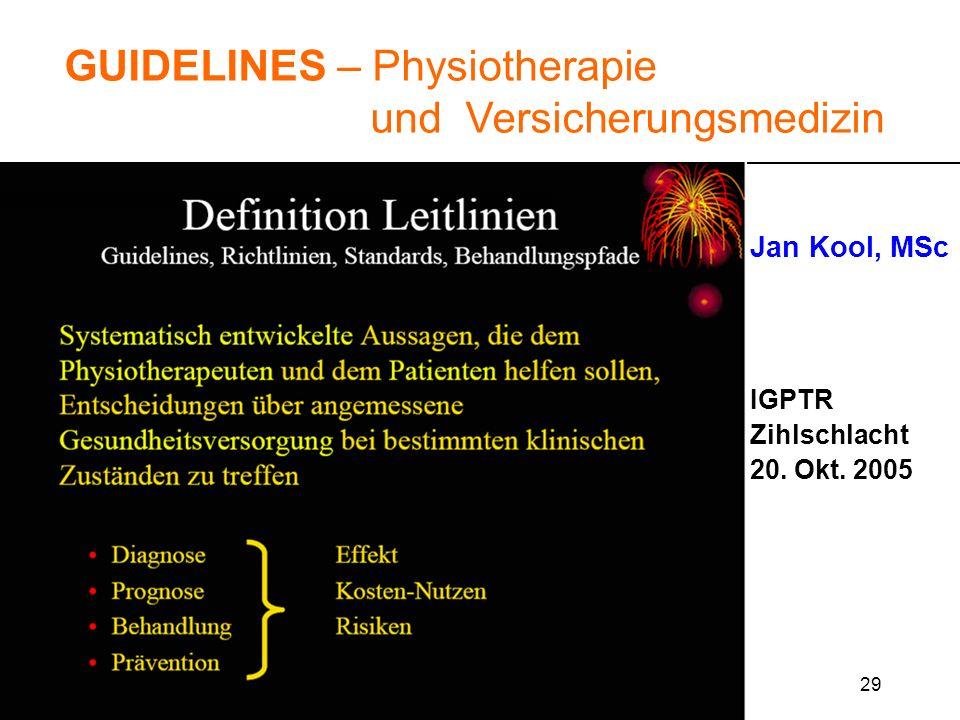 29 GUIDELINES – Physiotherapie und Versicherungsmedizin Jan Kool, MSc IGPTR Zihlschlacht 20. Okt. 2005