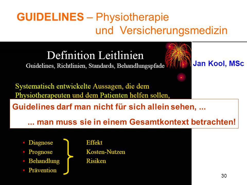 30 GUIDELINES – Physiotherapie und Versicherungsmedizin Jan Kool, MSc IGPTR Zihlschlacht 20. Okt. 2005 Guidelines darf man nicht für sich allein sehen