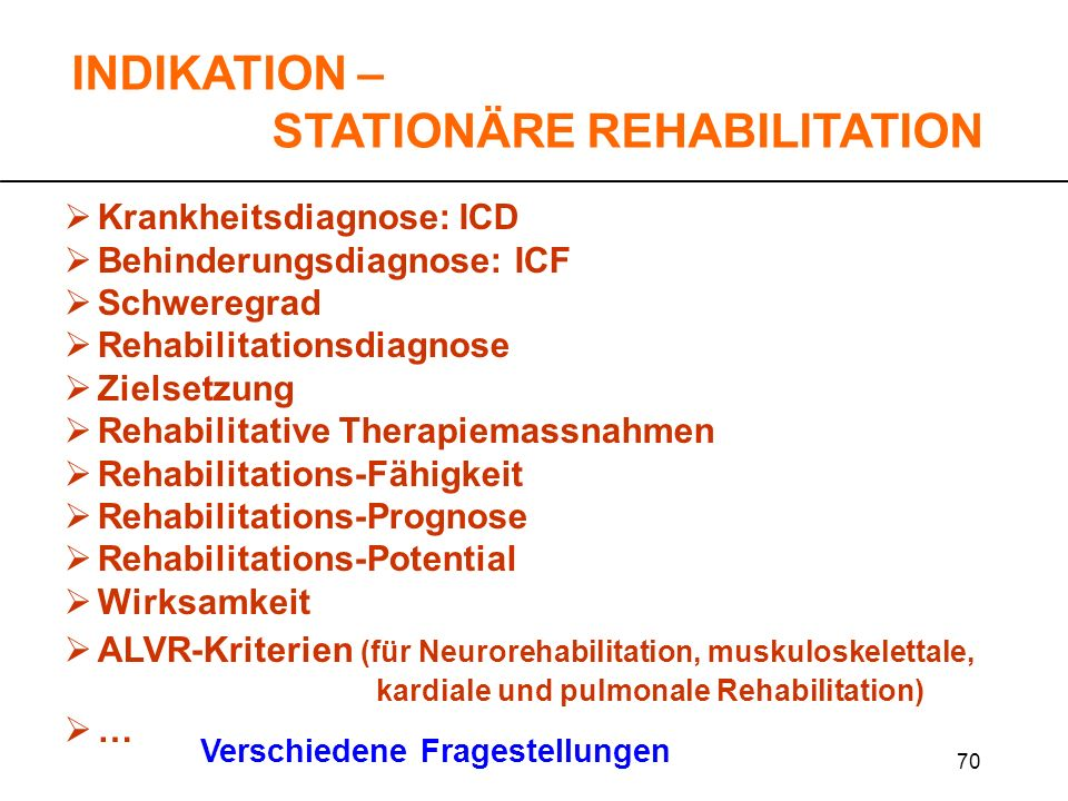 70 Krankheitsdiagnose: ICD Behinderungsdiagnose: ICF Schweregrad Rehabilitationsdiagnose Zielsetzung Rehabilitative Therapiemassnahmen Rehabilitations