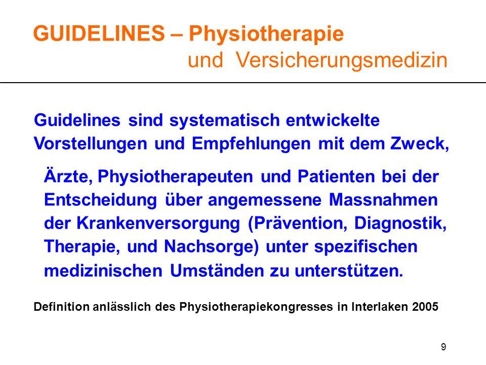 10 Guidelines sind systematisch entwickelte Vorstellungen und Empfehlungen mit dem Zweck, Ärzte, Physiotherapeuten und Patienten bei der Entscheidung über angemessene Massnahmen der Krankenversorgung (Prävention, Diagnostik, Therapie, und Nachsorge) unter spezifischen medizinischen Umständen zu unterstützen.