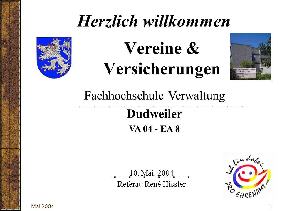 Mai 20041 Vereine & Versicherungen 10. Mai 2004 Referat: René Hissler Herzlich willkommen Fachhochschule Verwaltung Dudweiler VA 04 - EA 8