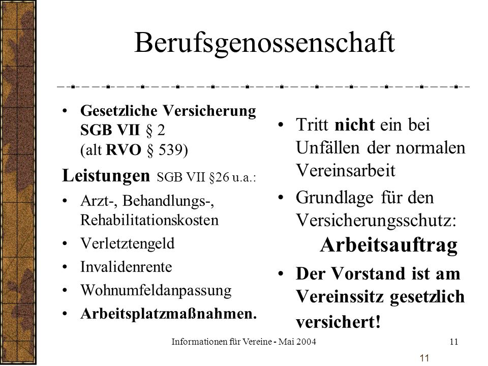 Informationen für Vereine - Mai 200411 Berufsgenossenschaft Gesetzliche Versicherung SGB VII § 2 (alt RVO § 539) Leistungen SGB VII §26 u.a.: Arzt-, B