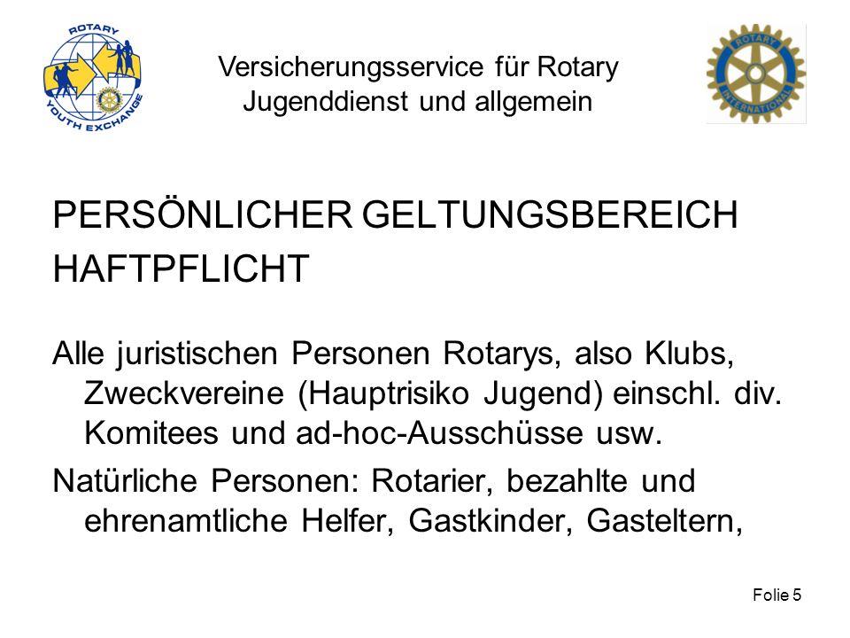 Versicherungsservice für Rotary Jugenddienst und allgemein Folie 5 PERSÖNLICHER GELTUNGSBEREICH HAFTPFLICHT Alle juristischen Personen Rotarys, also K