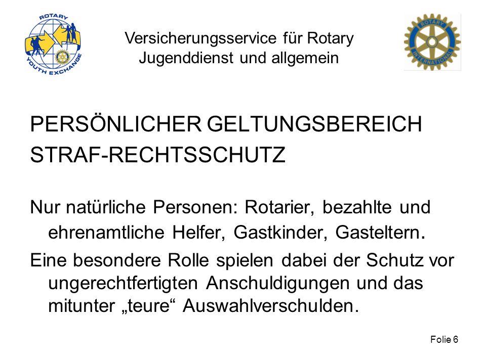 Versicherungsservice für Rotary Jugenddienst und allgemein Folie 6 PERSÖNLICHER GELTUNGSBEREICH STRAF-RECHTSSCHUTZ Nur natürliche Personen: Rotarier,