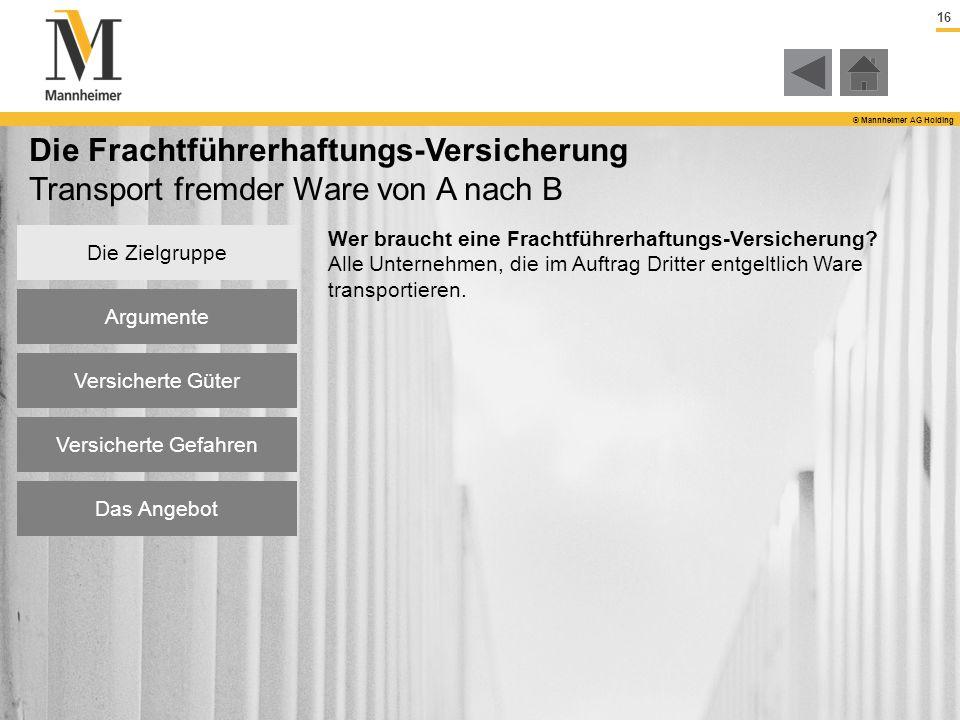 16 © Mannheimer AG Holding Die Zielgruppe Argumente Versicherte Güter Versicherte Gefahren Das Angebot Die Frachtführerhaftungs-Versicherung Transport