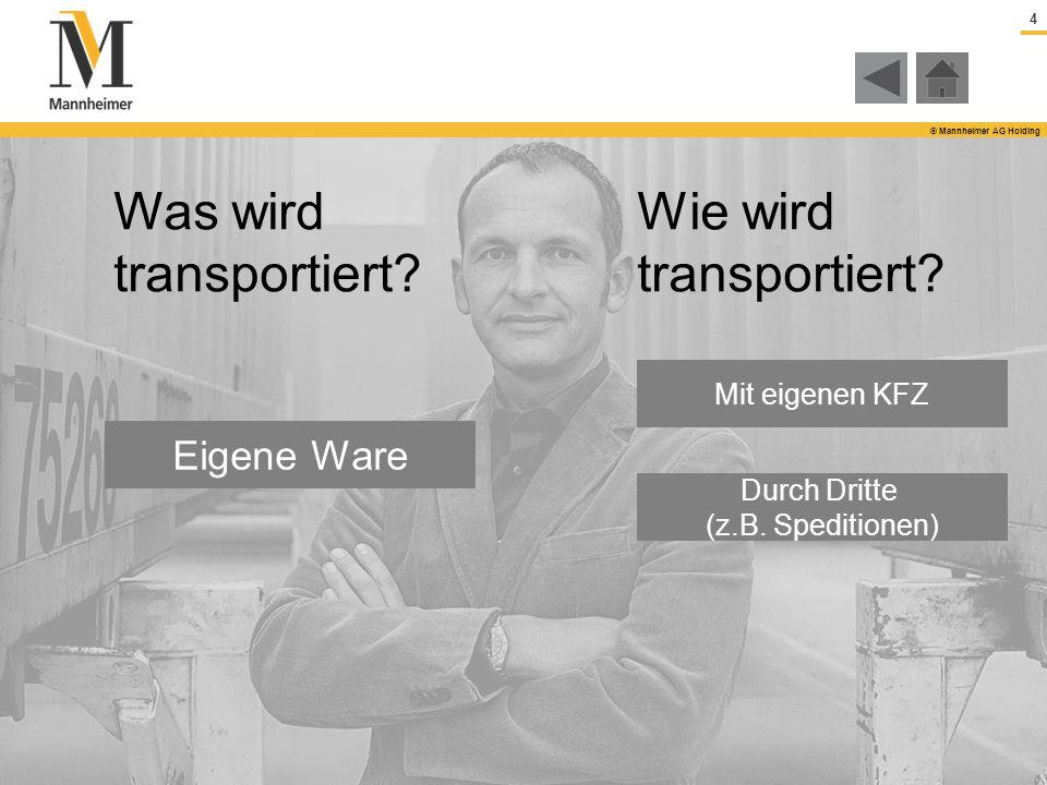 4 © Mannheimer AG Holding Mit eigenen KFZ Durch Dritte (z.B. Speditionen) Wie wird transportiert? Eigene Ware Was wird transportiert?