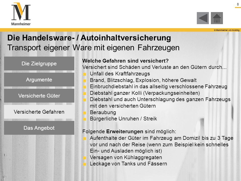 9 © Mannheimer AG Holding Die Handelsware- / Autoinhaltversicherung Transport eigener Ware mit eigenen Fahrzeugen Folgende Angaben benötigen wir für eine Angebotsabgabe: Welche Güter werden transportiert.