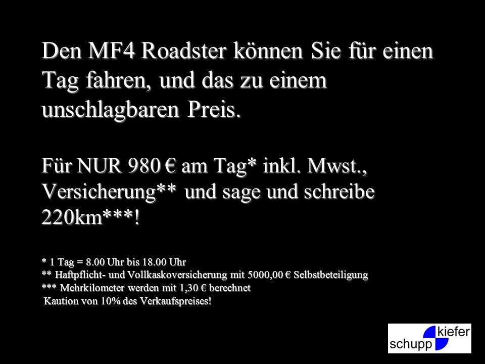 Den MF4 Roadster können Sie für einen Tag fahren, und das zu einem unschlagbaren Preis. Für NUR 980 am Tag* inkl. Mwst., Versicherung** und sage und s
