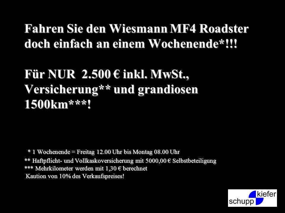 Fahren Sie den Wiesmann MF4 Roadster doch einfach an einem Wochenende*!!! Für NUR 2.500 inkl. MwSt., Versicherung** und grandiosen 1500km***! * 1 Woch