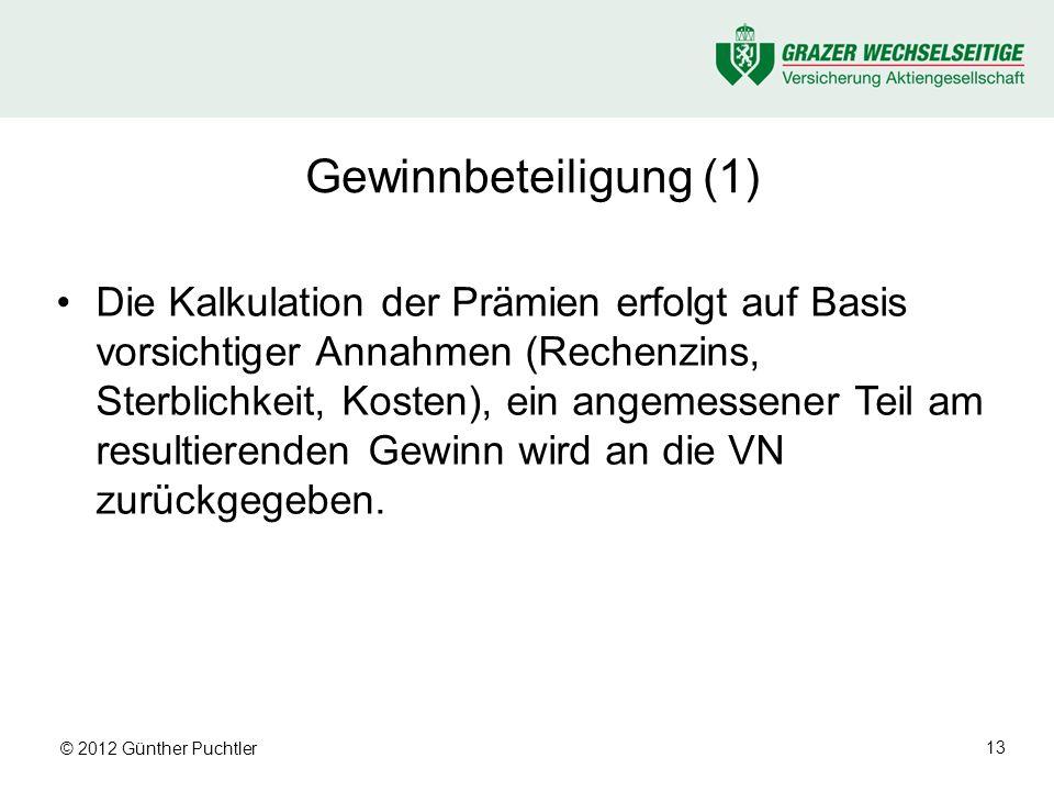 © 2012 Günther Puchtler 13 Gewinnbeteiligung (1) Die Kalkulation der Prämien erfolgt auf Basis vorsichtiger Annahmen (Rechenzins, Sterblichkeit, Kosten), ein angemessener Teil am resultierenden Gewinn wird an die VN zurückgegeben.