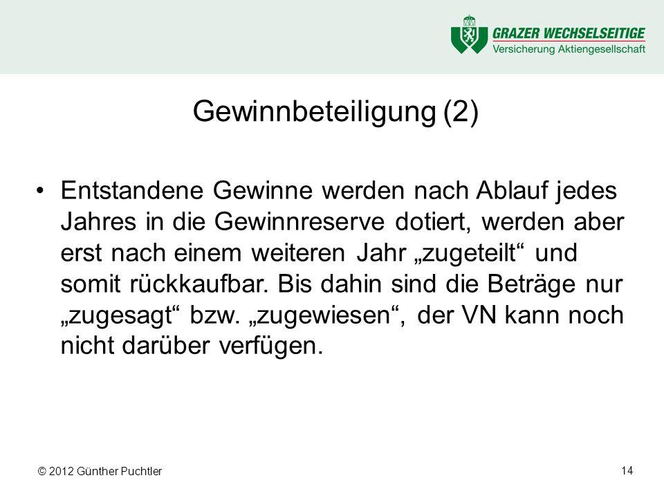 © 2012 Günther Puchtler 14 Gewinnbeteiligung (2) Entstandene Gewinne werden nach Ablauf jedes Jahres in die Gewinnreserve dotiert, werden aber erst nach einem weiteren Jahr zugeteilt und somit rückkaufbar.