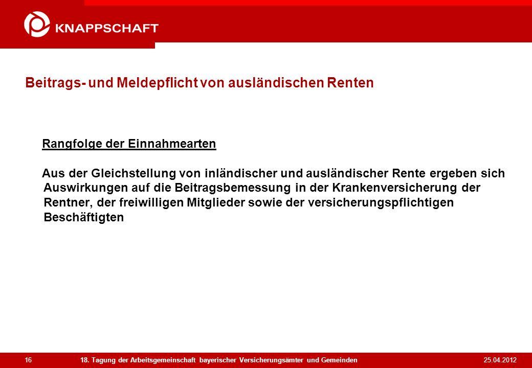 16 25.04.2012 18. Tagung der Arbeitsgemeinschaft bayerischer Versicherungsämter und Gemeinden Beitrags- und Meldepflicht von ausländischen Renten Rang
