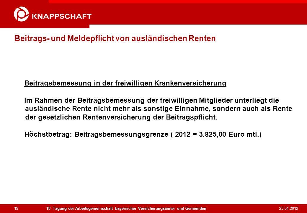 19 25.04.2012 18. Tagung der Arbeitsgemeinschaft bayerischer Versicherungsämter und Gemeinden Beitrags- und Meldepflicht von ausländischen Renten Beit