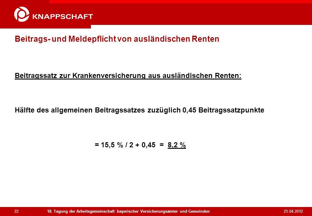 22 25.04.2012 18. Tagung der Arbeitsgemeinschaft bayerischer Versicherungsämter und Gemeinden Beitrags- und Meldepflicht von ausländischen Renten Beit
