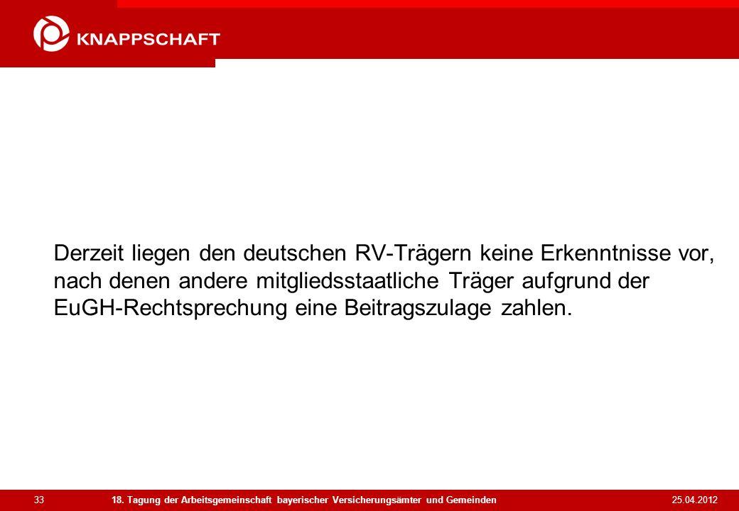 33 25.04.2012 18. Tagung der Arbeitsgemeinschaft bayerischer Versicherungsämter und Gemeinden Derzeit liegen den deutschen RV-Trägern keine Erkenntnis