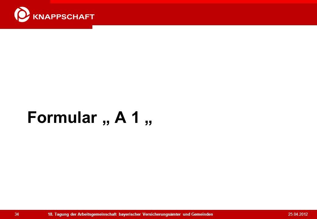 34 25.04.2012 18. Tagung der Arbeitsgemeinschaft bayerischer Versicherungsämter und Gemeinden Formular A 1