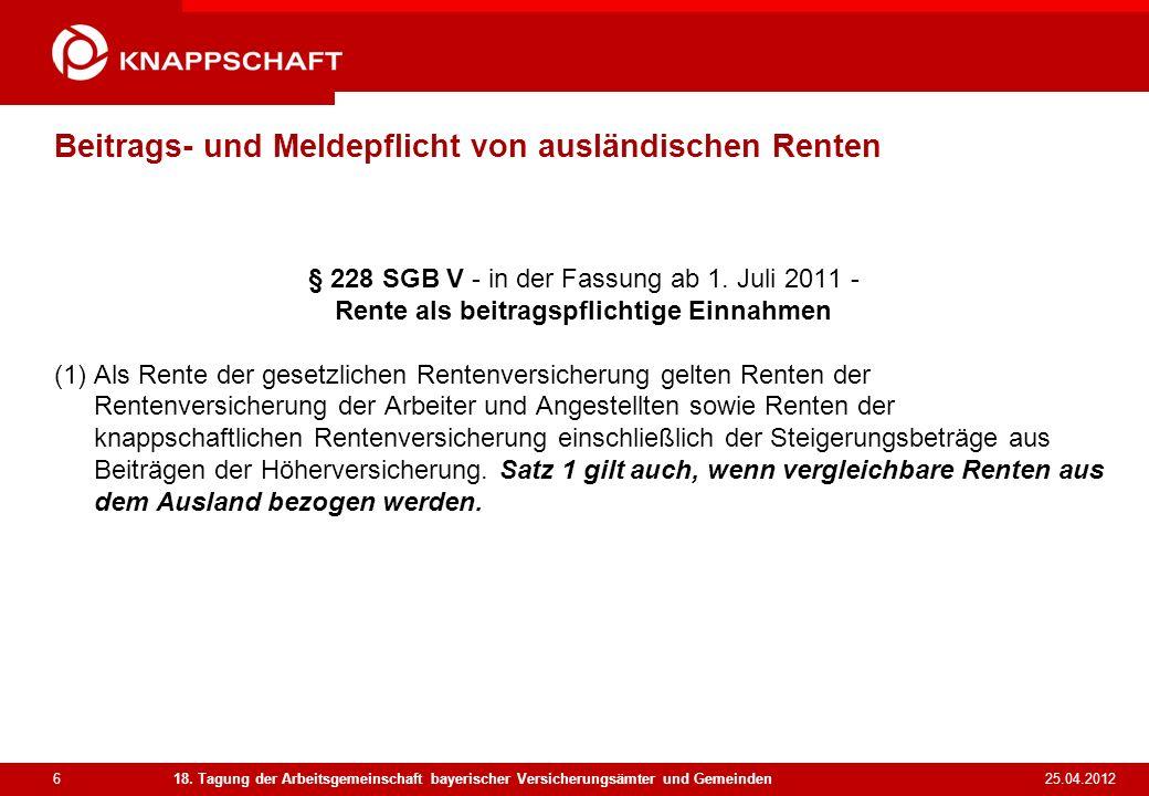 6 25.04.2012 18. Tagung der Arbeitsgemeinschaft bayerischer Versicherungsämter und Gemeinden Beitrags- und Meldepflicht von ausländischen Renten § 228
