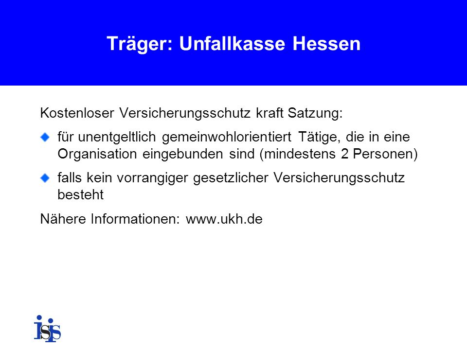 Träger: Unfallkasse Hessen Kostenloser Versicherungsschutz kraft Satzung: für unentgeltlich gemeinwohlorientiert Tätige, die in eine Organisation eing
