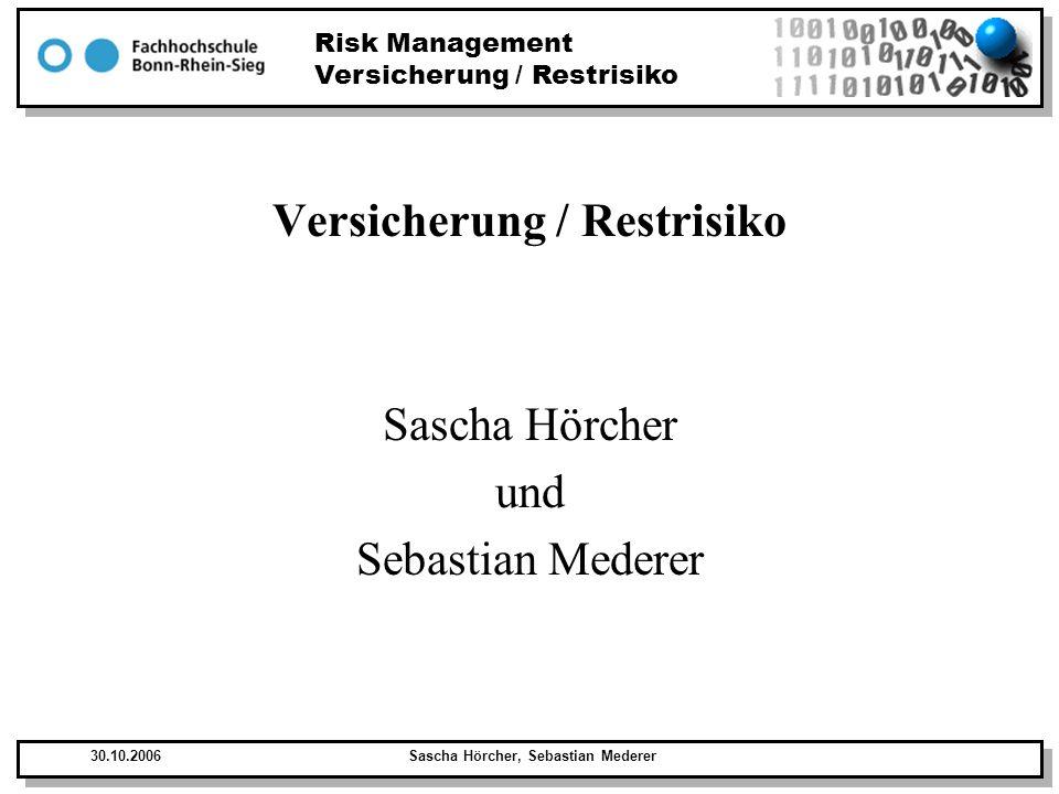 Risk Management Versicherung / Restrisiko 30.10.2006Sascha Hörcher, Sebastian Mederer Inhalt Definition Restrisiko Definition Versicherung Versicherung Prinzipien Versicherung im Kontext des Risikomanagements