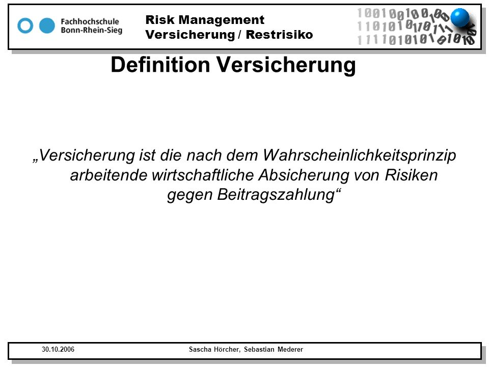 Risk Management Versicherung / Restrisiko 30.10.2006Sascha Hörcher, Sebastian Mederer Definition Versicherung Grundprinzip der kollektiven Risikoübernahme = Versicherung Einzahlen von Geldbeträgen um im Schadensfall, Schadensausgleich zu erhalten.