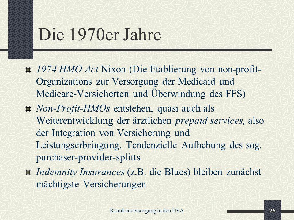 Krankenversorgung in den USA26 Die 1970er Jahre 1974 HMO Act Nixon (Die Etablierung von non-profit- Organizations zur Versorgung der Medicaid und Medicare-Versicherten und Überwindung des FFS) Non-Profit-HMOs entstehen, quasi auch als Weiterentwicklung der ärztlichen prepaid services, also der Integration von Versicherung und Leistungserbringung.