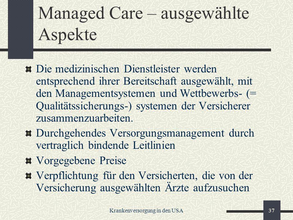 Krankenversorgung in den USA37 Managed Care – ausgewählte Aspekte Die medizinischen Dienstleister werden entsprechend ihrer Bereitschaft ausgewählt, mit den Managementsystemen und Wettbewerbs- (= Qualitätssicherungs-) systemen der Versicherer zusammenzuarbeiten.