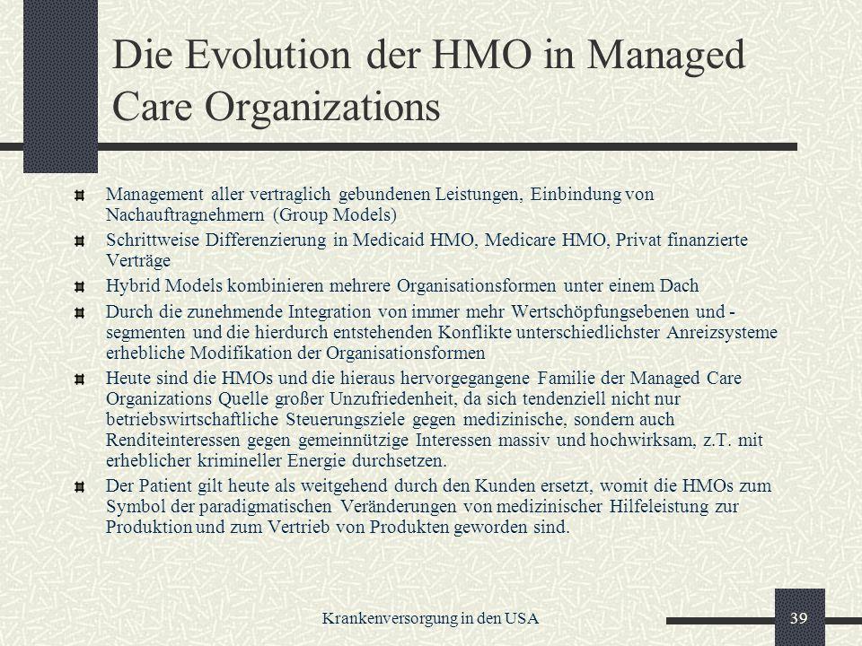 Krankenversorgung in den USA39 Die Evolution der HMO in Managed Care Organizations Management aller vertraglich gebundenen Leistungen, Einbindung von Nachauftragnehmern (Group Models) Schrittweise Differenzierung in Medicaid HMO, Medicare HMO, Privat finanzierte Verträge Hybrid Models kombinieren mehrere Organisationsformen unter einem Dach Durch die zunehmende Integration von immer mehr Wertschöpfungsebenen und - segmenten und die hierdurch entstehenden Konflikte unterschiedlichster Anreizsysteme erhebliche Modifikation der Organisationsformen Heute sind die HMOs und die hieraus hervorgegangene Familie der Managed Care Organizations Quelle großer Unzufriedenheit, da sich tendenziell nicht nur betriebswirtschaftliche Steuerungsziele gegen medizinische, sondern auch Renditeinteressen gegen gemeinnützige Interessen massiv und hochwirksam, z.T.