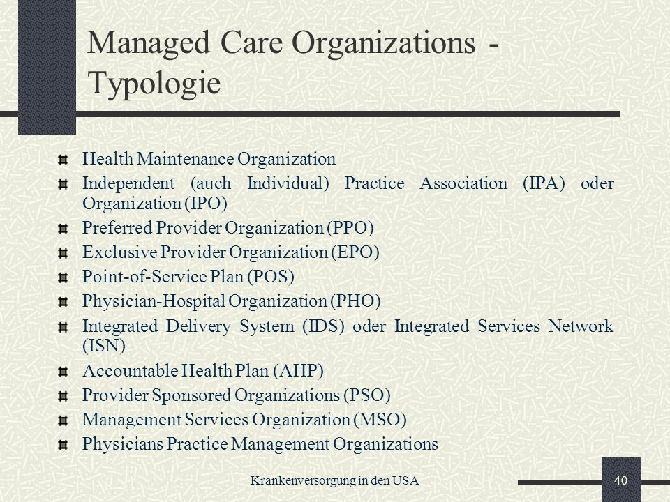 Krankenversorgung in den USA40 Managed Care Organizations - Typologie Health Maintenance Organization Independent (auch Individual) Practice Association (IPA) oder Organization (IPO) Preferred Provider Organization (PPO) Exclusive Provider Organization (EPO) Point-of-Service Plan (POS) Physician-Hospital Organization (PHO) Integrated Delivery System (IDS) oder Integrated Services Network (ISN) Accountable Health Plan (AHP) Provider Sponsored Organizations (PSO) Management Services Organization (MSO) Physicians Practice Management Organizations
