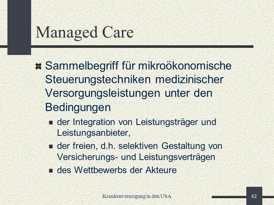 Krankenversorgung in den USA42 Managed Care Sammelbegriff für mikroökonomische Steuerungstechniken medizinischer Versorgungsleistungen unter den Bedingungen der Integration von Leistungsträger und Leistungsanbieter, der freien, d.h.